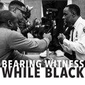 Bearing Witness While Black